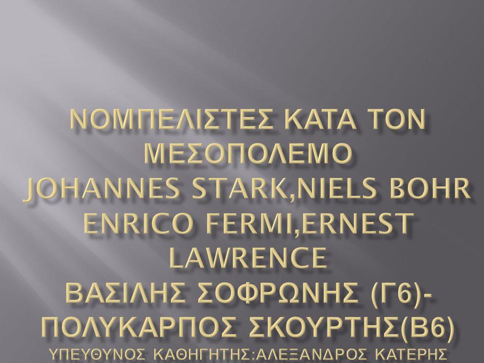 νομπελιστεσ κατα τον μεσοπολεμο JOHANNES STARK,NIELS BOHR ENRICO FERMI,ERNEST LAWRENCE ΒΑΣΙΛΗΣ ΣΟΦΡΩΝΗΣ (Γ6)-ΠΟΛΥΚΑΡΠΟΣ ΣΚΟΥΡΤΗΣ(Β6) Υπευθυνοσ καθηγητησ:Αλεξανδροσ κατερησ
