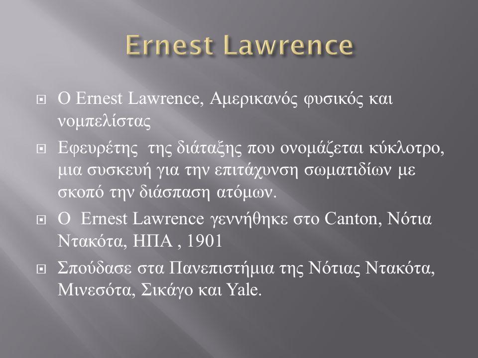 Ernest Lawrence Ο Ernest Lawrence, Αμερικανός φυσικός και νομπελίστας