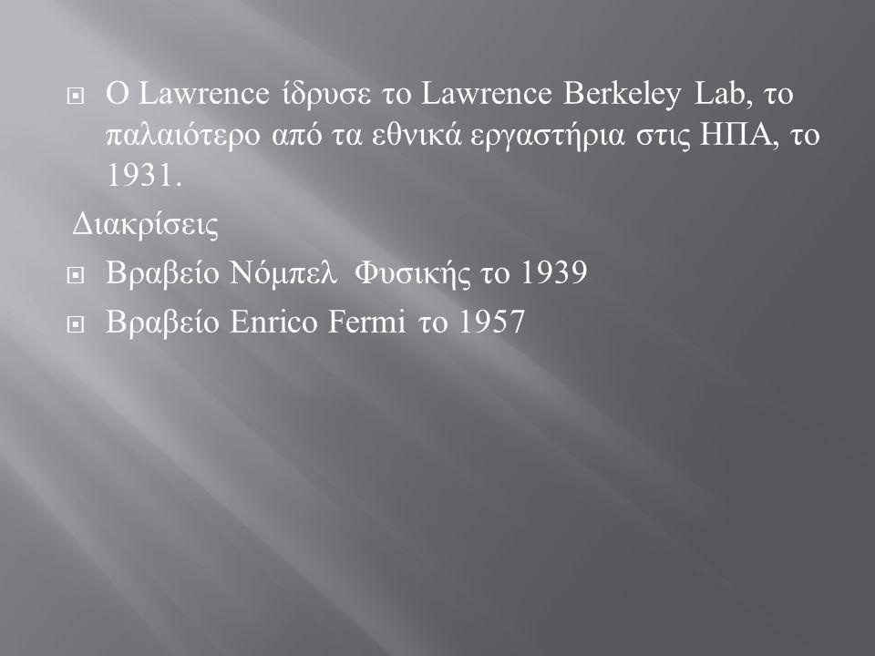 Ο Lawrence ίδρυσε το Lawrence Berkeley Lab, το παλαιότερο από τα εθνικά εργαστήρια στις ΗΠΑ, το 1931.
