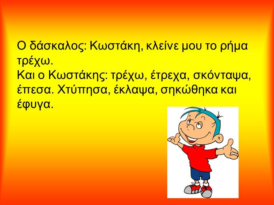 Ο δάσκαλος: Κωστάκη, κλείνε μου το ρήμα τρέχω