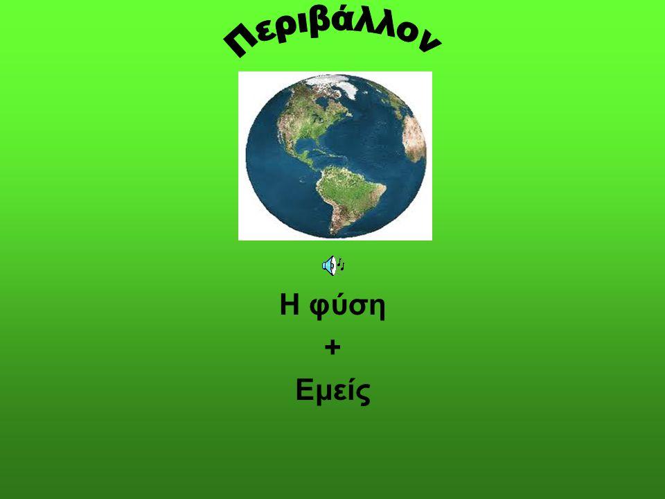 Περιβάλλον Η φύση + Εμείς