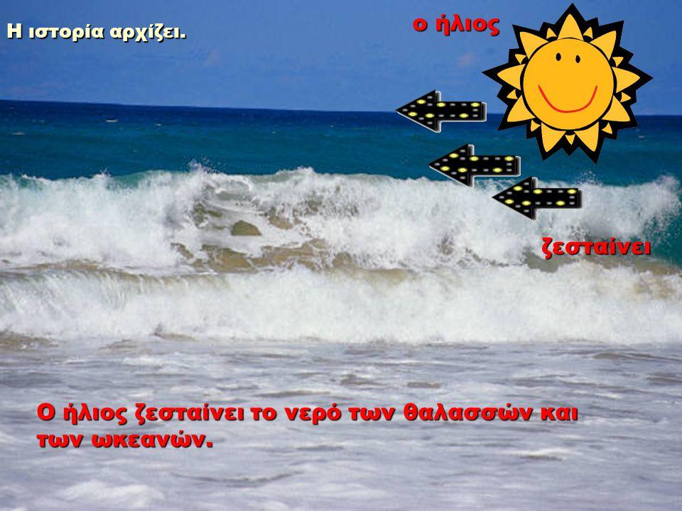 Ο ήλιος ζεσταίνει το νερό των θαλασσών και των ωκεανών.