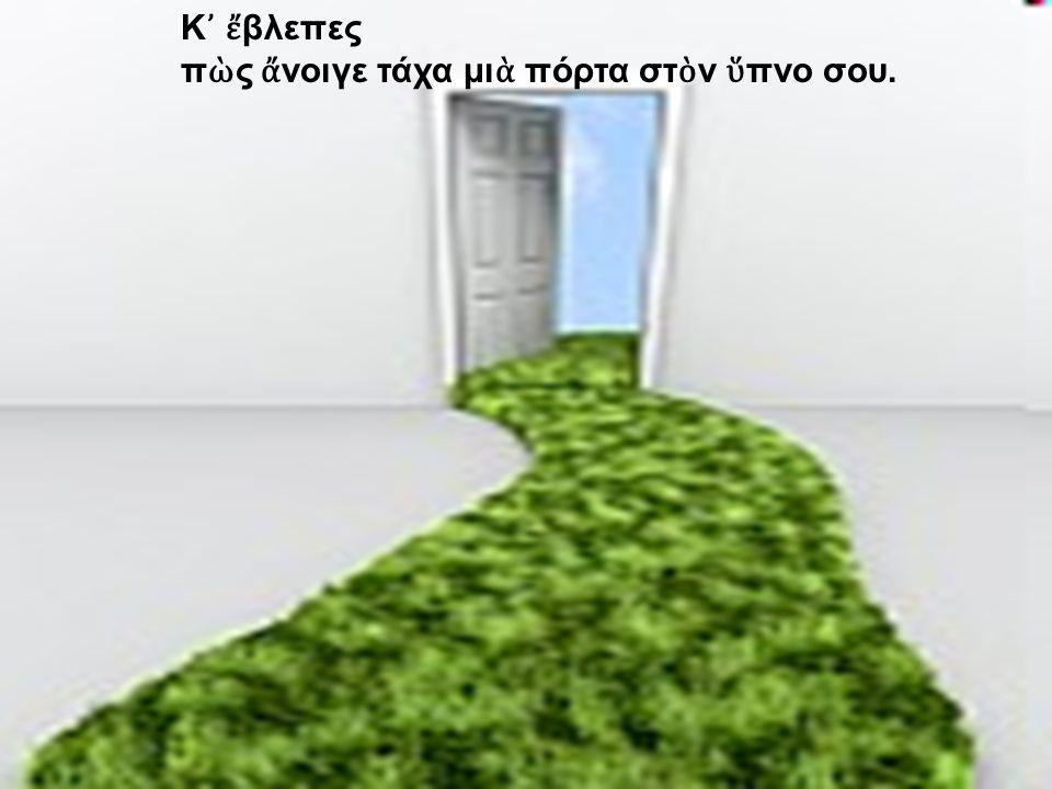 Κ᾿ ἔβλεπες πὼς ἄνοιγε τάχα μιὰ πόρτα στὸν ὕπνο σου.
