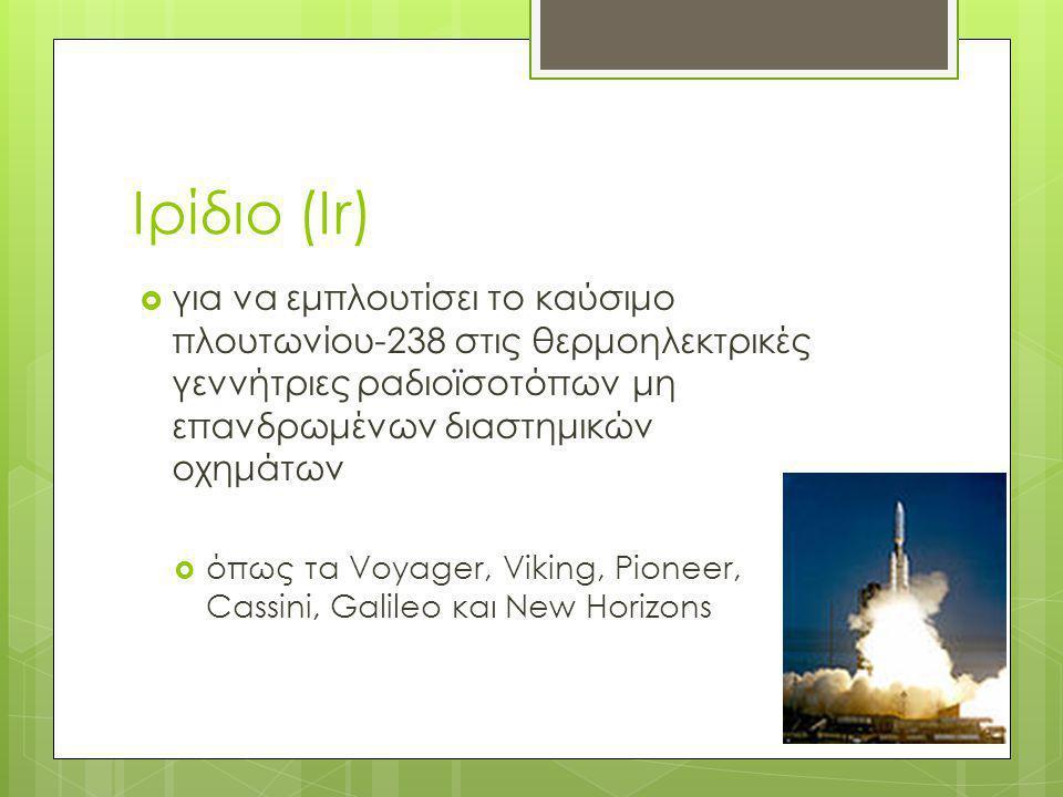 Ιρίδιο (Ir) για να εμπλουτίσει το καύσιμο πλουτωνίου-238 στις θερμοηλεκτρικές γεννήτριες ραδιοϊσοτόπων μη επανδρωμένων διαστημικών οχημάτων.
