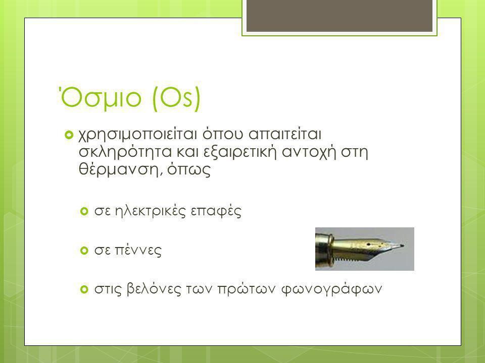 Όσμιο (Os) χρησιμοποιείται όπου απαιτείται σκληρότητα και εξαιρετική αντοχή στη θέρμανση, όπως. σε ηλεκτρικές επαφές.