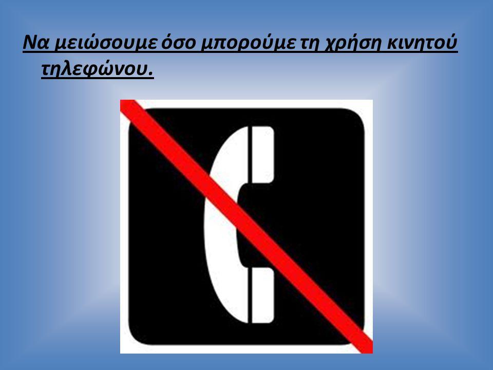 Να μειώσουμε όσο μπορούμε τη χρήση κινητού τηλεφώνου.