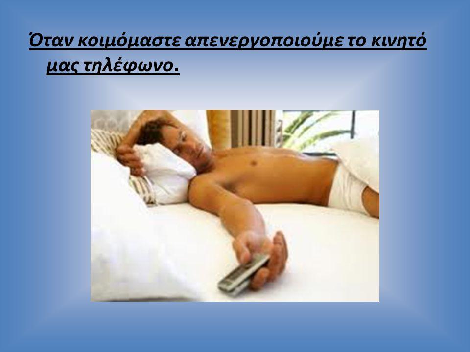 Όταν κοιμόμαστε απενεργοποιούμε το κινητό μας τηλέφωνο.