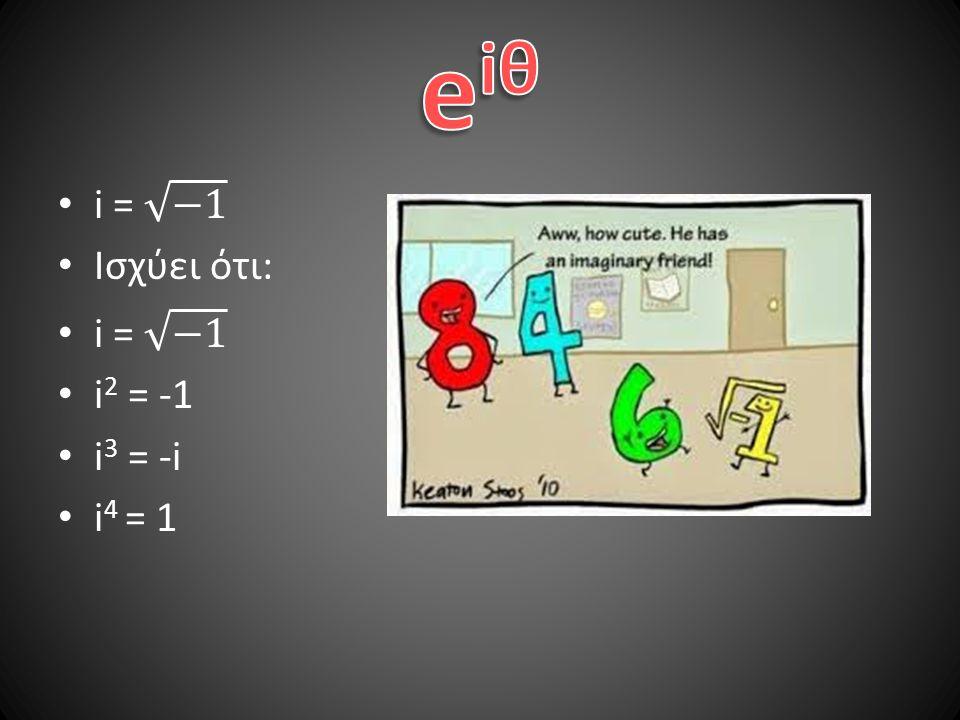 eiθ i = −1 Ισχύει ότι: i2 = -1 i3 = -i i4 = 1