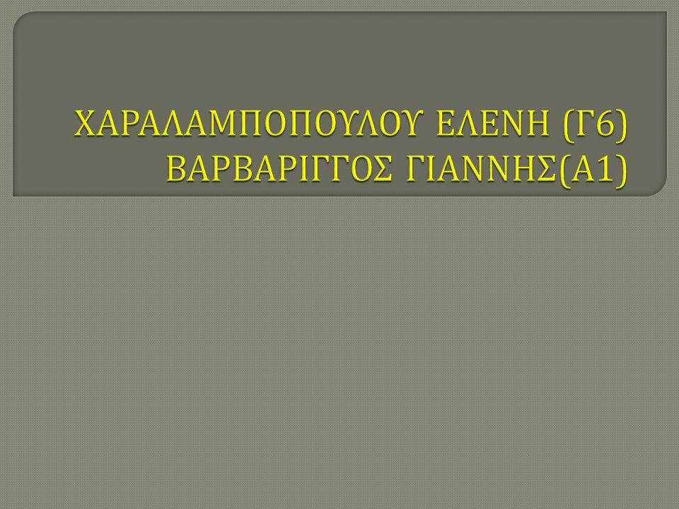 ΧΑΡΑΛΑΜΠΟΠΟΥΛΟΥ ΕΛΕΝΗ (Γ6) ΒΑΡΒΑΡΙΓΓΟΣ ΓΙΑΝΝΗΣ(Α1)