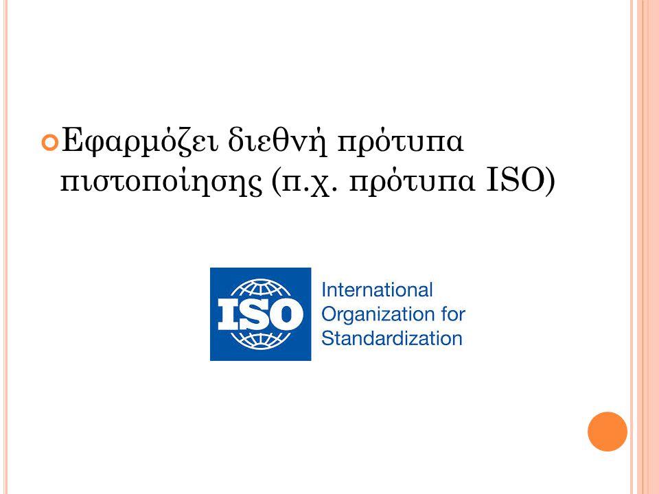 Εφαρμόζει διεθνή πρότυπα πιστοποίησης (π.χ. πρότυπα ISO)