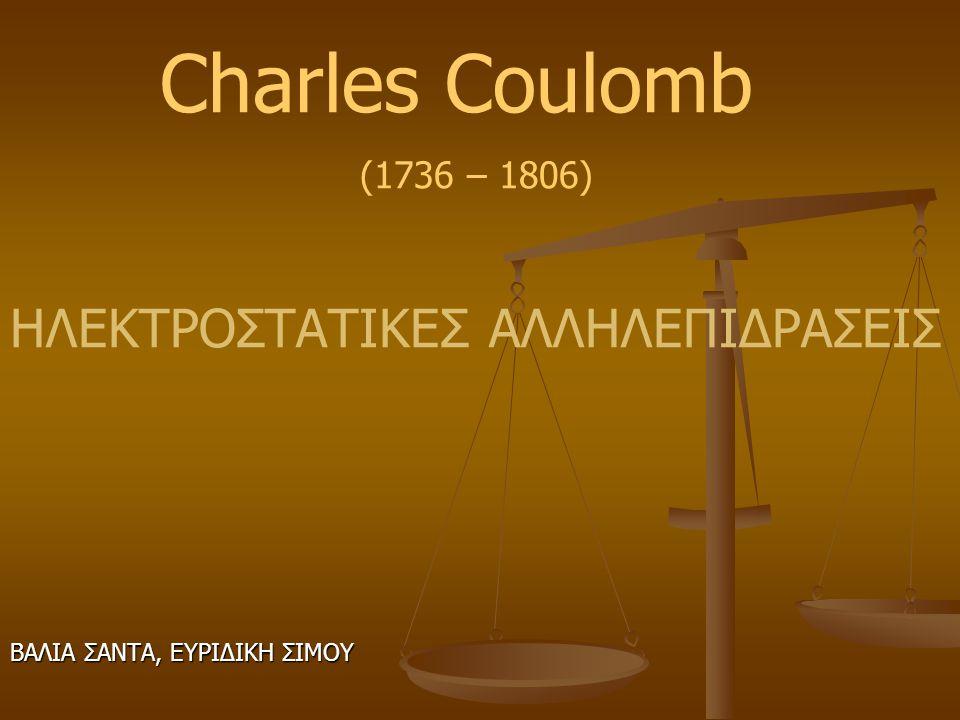 Charles Coulomb ΗΛΕΚΤΡΟΣΤΑΤΙΚΕΣ ΑΛΛΗΛΕΠΙΔΡΑΣΕΙΣ (1736 – 1806)