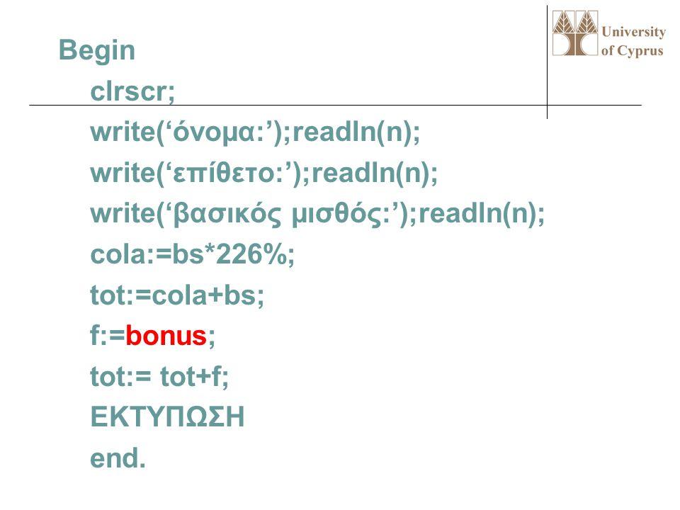 Begin clrscr; write('όνομα:');readln(n); write('επίθετο:');readln(n); write('βασικός μισθός:');readln(n); cola:=bs*226%; tot:=cola+bs; f:=bonus; tot:= tot+f; ΕΚΤΥΠΩΣΗ end.