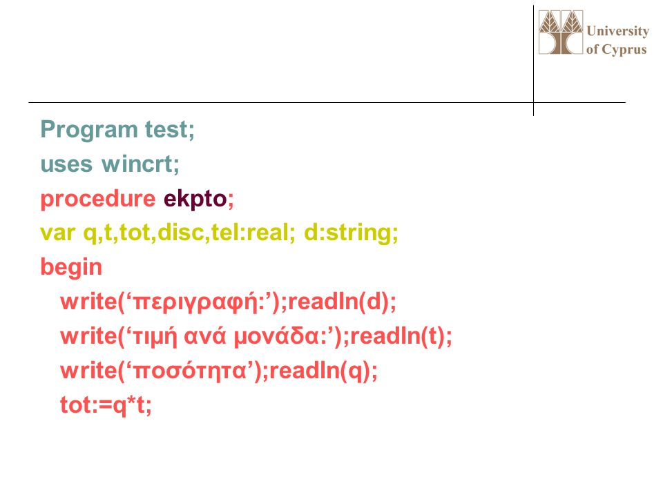 Program test; uses wincrt; procedure ekpto; var q,t,tot,disc,tel:real; d:string; begin write('περιγραφή:');readln(d); write('τιμή ανά μονάδα:');readln(t); write('ποσότητα');readln(q); tot:=q*t;