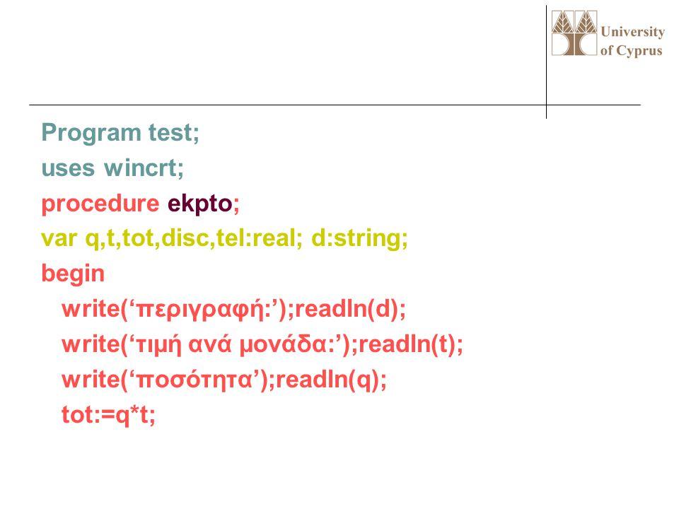 Program test; uses wincrt; procedure ekpto; var q,t,tot,disc,tel:real; d:string; begin write('περιγραφή:');readln(d); write('τιμή ανά μονάδα:');readln(t); write('ποσότητα');readln(q); tot:=q*t;