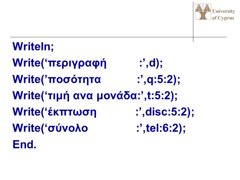 Writeln; Write('περιγραφή :',d); Write('ποσότητα :',q:5:2); Write('τιμή ανα μονάδα:',t:5:2); Write('έκπτωση :',disc:5:2); Write('σύνολο :',tel:6:2); End.