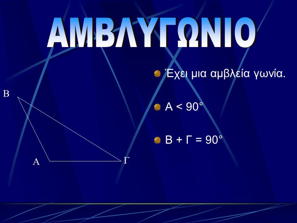 ΑΜΒΛΥΓΩΝΙΟ Έχει μια αμβλεία γωνία. Α < 90° Β + Γ = 90° Β Α Γ