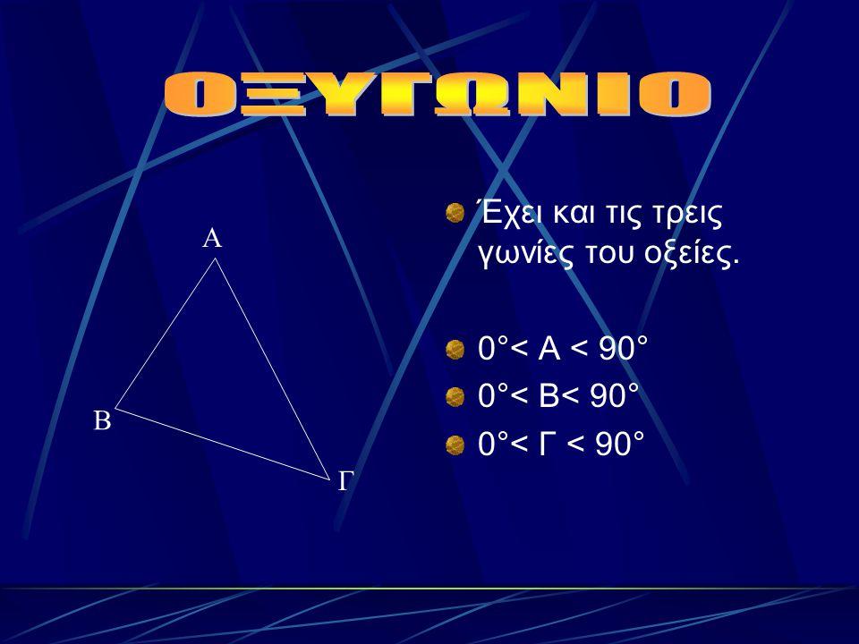 ΟΞΥΓΩΝΙΟ Έχει και τις τρεις γωνίες του οξείες. 0°< Α < 90°
