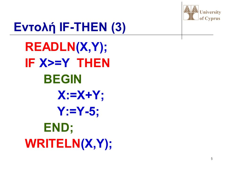 Εντολή IF-THEN (3) READLN(X,Y); IF X>=Y THEN BEGIN X:=X+Y; Y:=Y-5; END; WRITELN(X,Y);