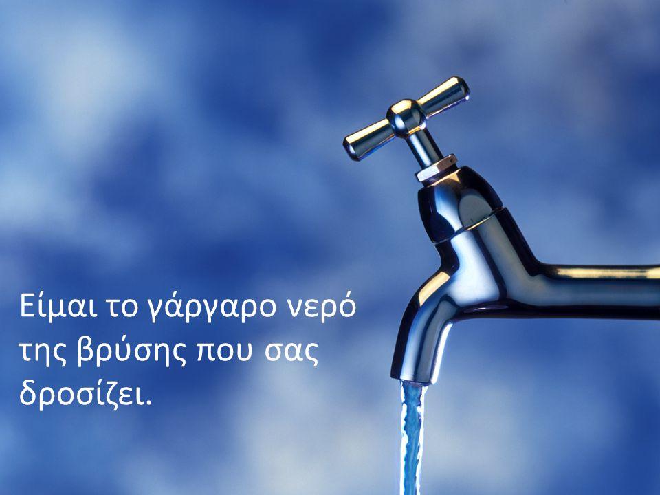 Είμαι το γάργαρο νερό της βρύσης που σας δροσίζει.