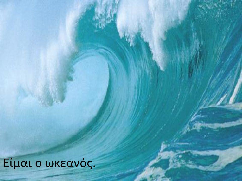 Είμαι ο ωκεανός.