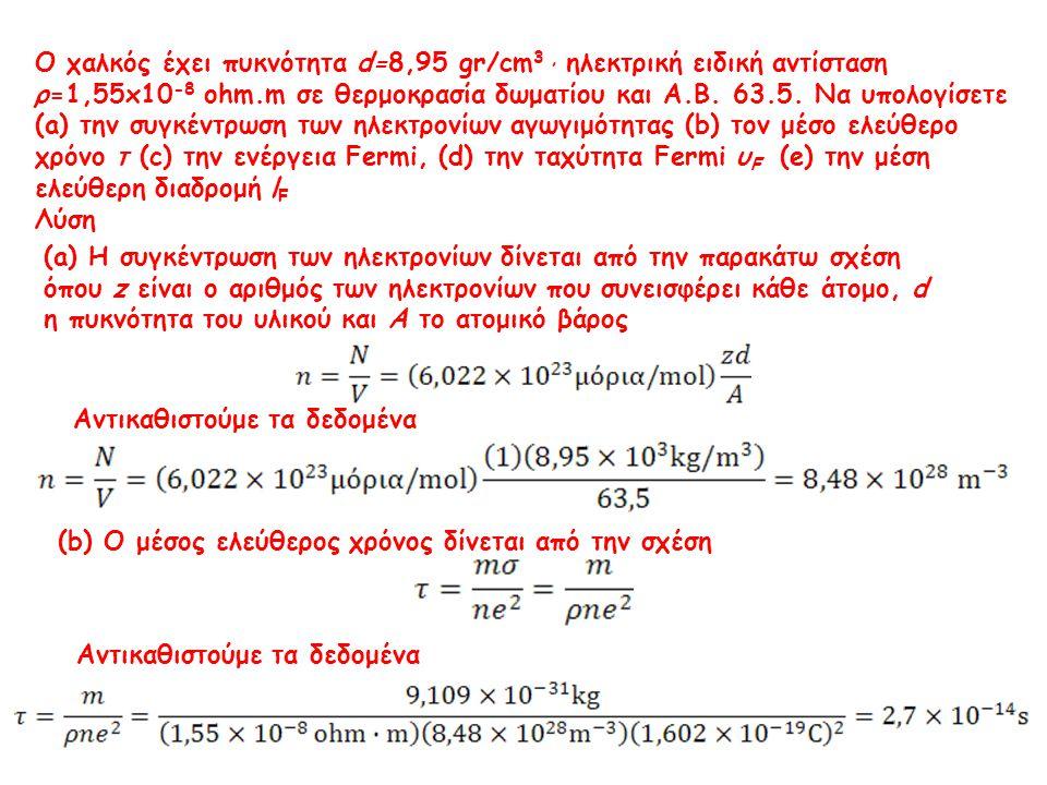 Ο χαλκός έχει πυκνότητα d=8,95 gr/cm3 , ηλεκτρική ειδική αντίσταση ρ=1,55x10-8 ohm.m σε θερμοκρασία δωματίου και Α.Β. 63.5. Να υπολογίσετε (a) την συγκέντρωση των ηλεκτρονίων αγωγιμότητας (b) τον μέσο ελεύθερο χρόνο τ (c) την ενέργεια Fermi, (d) την ταχύτητα Fermi υF (e) την μέση ελεύθερη διαδρομή lF