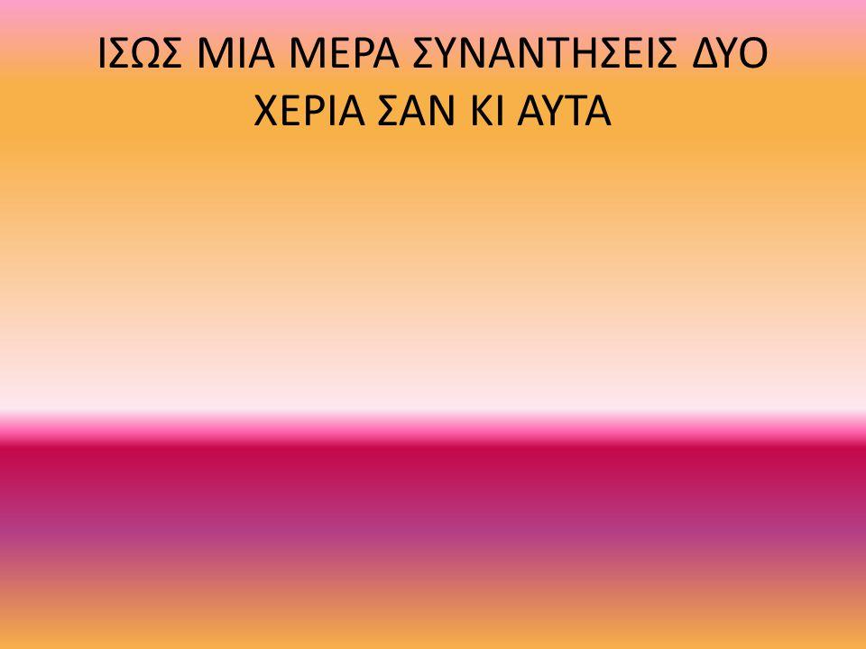 ΙΣΩΣ ΜΙΑ ΜΕΡΑ ΣΥΝΑΝΤΗΣΕΙΣ ΔΥΟ ΧΕΡΙΑ ΣΑΝ ΚΙ ΑΥΤΑ