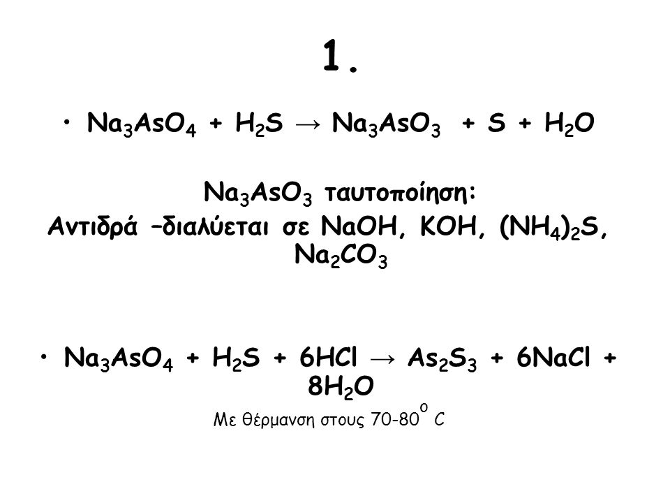 1. Na3AsO4 + H2S → Na3AsO3 + S + H2O Na3AsO3 ταυτοποίηση: