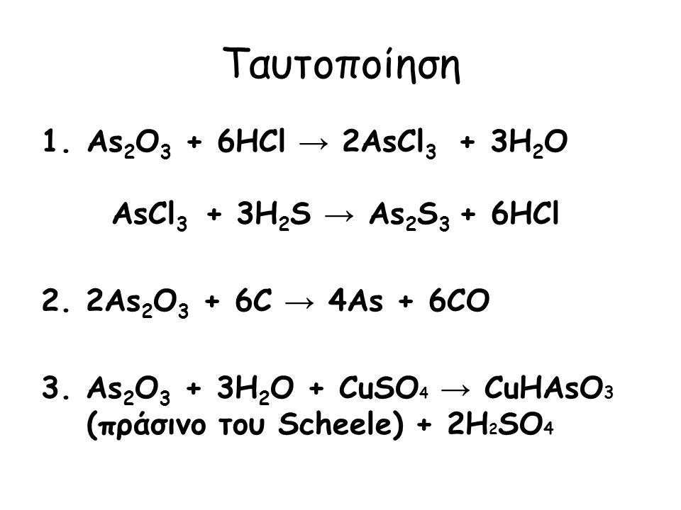 Ταυτοποίηση As2O3 + 6HCl → 2AsCl3 + 3H2O AsCl3 + 3H2S → As2S3 + 6HCl