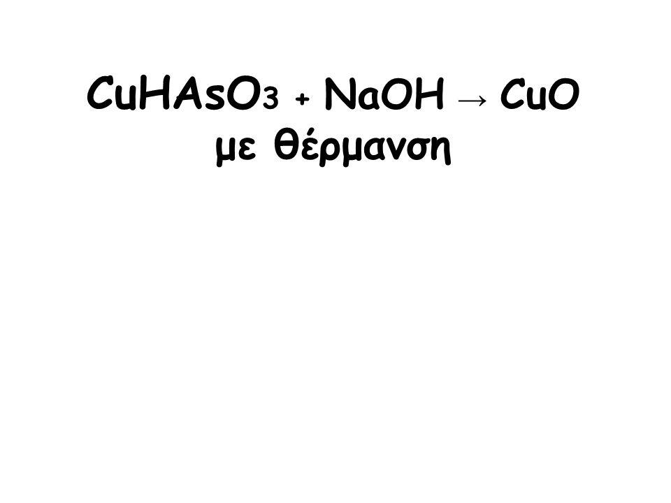 CuHAsO3 + NaOH → CuO με θέρμανση