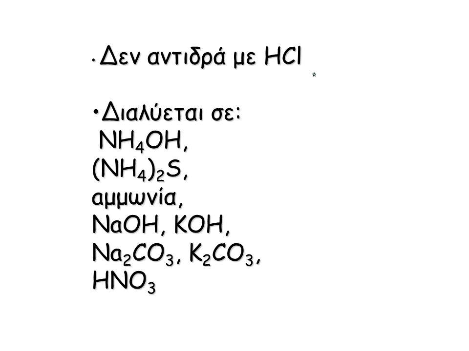 Διαλύεται σε: NH4OH, (NH4)2S, aμμωνία, NaOH, KOH, Na2CO3, K2CO3, HNO3