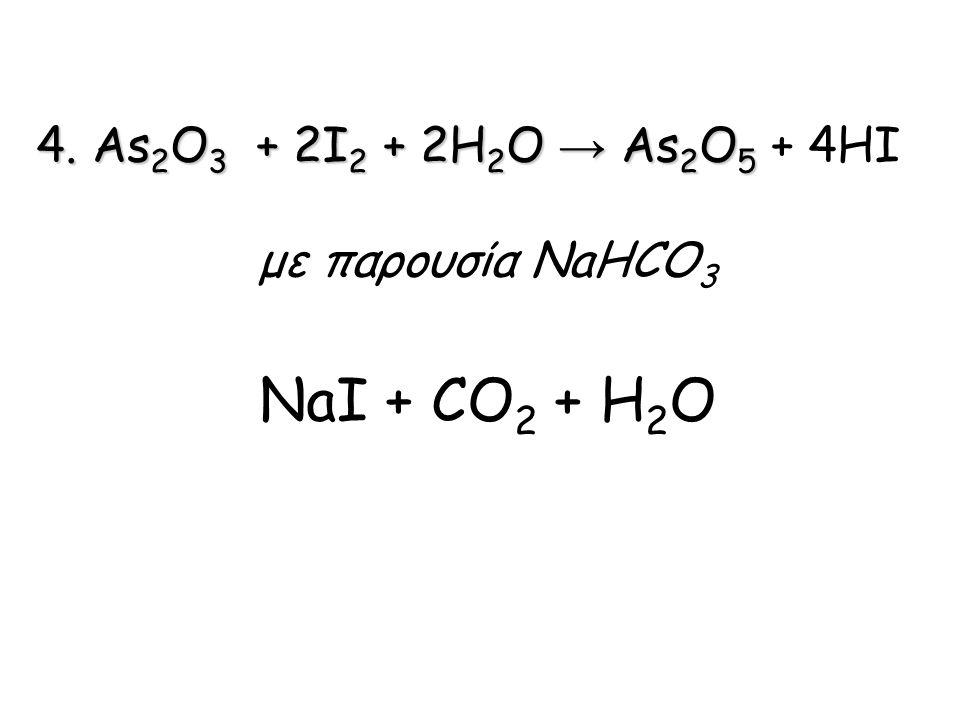 4. Αs2O3 + 2I2 + 2H2O → Αs2O5 + 4HI με παρουσία NaHCO3 NaI + CO2 + H2O