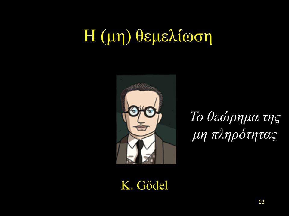 Η (μη) θεμελίωση Το θεώρημα της μη πληρότητας K. Gödel 12