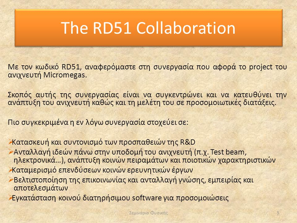 The RD51 Collaboration Με τον κωδικό RD51, αναφερόμαστε στη συνεργασία που αφορά το project του ανιχνευτή Micromegas.