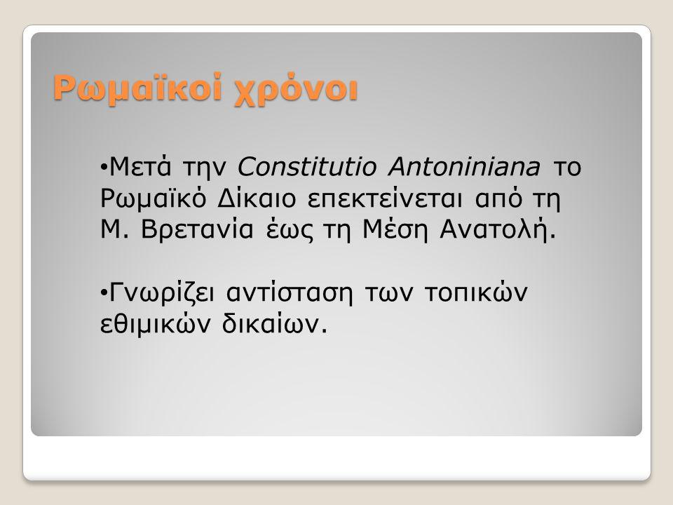 Ρωμαϊκοί χρόνοι Μετά την Constitutio Antoniniana το Ρωμαϊκό Δίκαιο επεκτείνεται από τη Μ. Βρετανία έως τη Μέση Ανατολή.