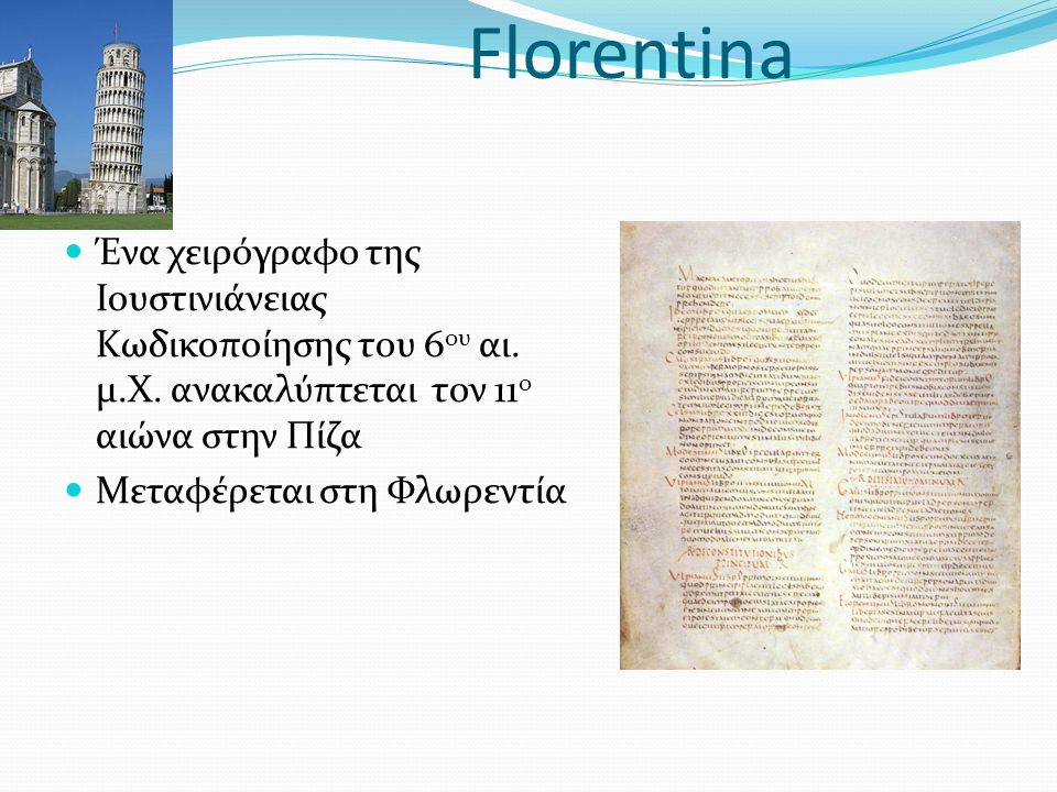 Florentina Ένα χειρόγραφο της Ιουστινιάνειας Κωδικοποίησης του 6ου αι. μ.Χ. ανακαλύπτεται τον 11ο αιώνα στην Πίζα.