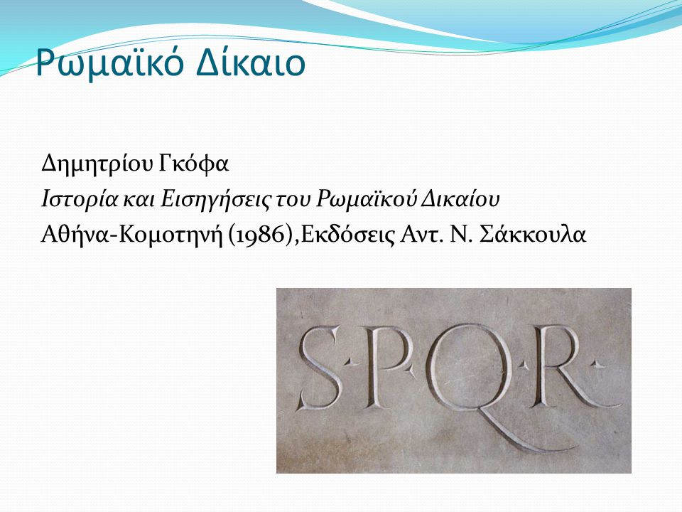Ρωμαϊκό Δίκαιο Δημητρίου Γκόφα Ιστορία και Εισηγήσεις του Ρωμαϊκού Δικαίου Αθήνα-Κομοτηνή (1986),Εκδόσεις Αντ.