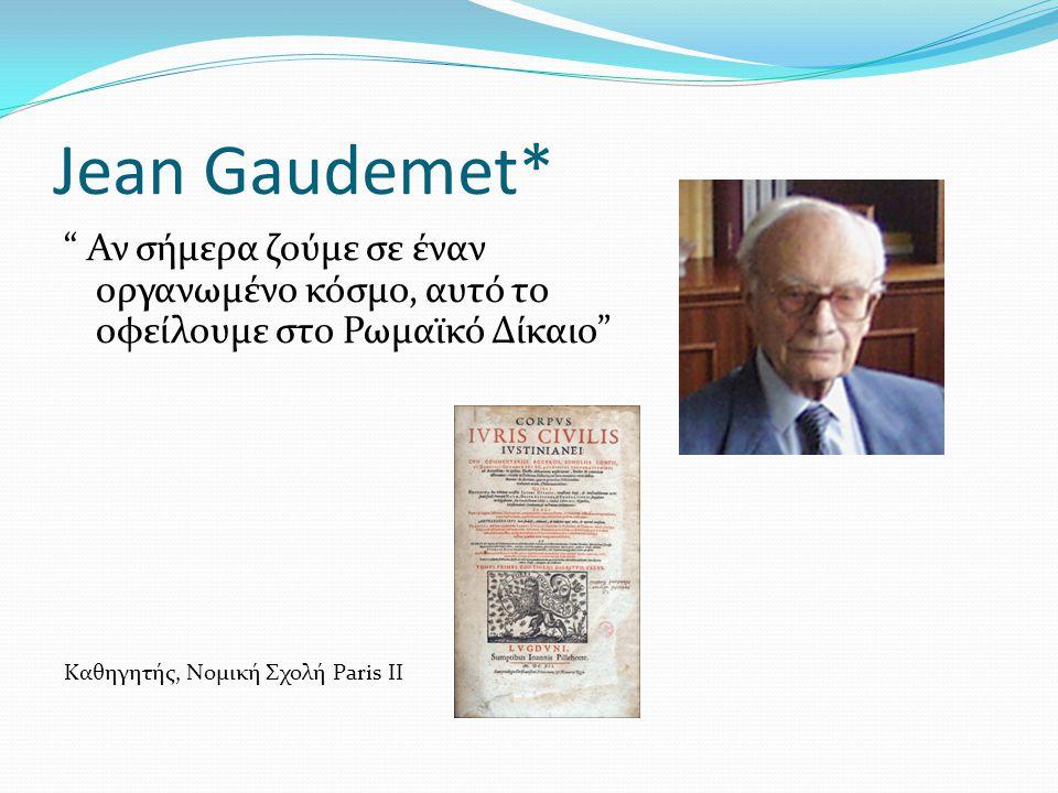 Jean Gaudemet* Αν σήμερα ζούμε σε έναν οργανωμένο κόσμο, αυτό το οφείλουμε στο Ρωμαϊκό Δίκαιο Καθηγητής, Νομική Σχολή Paris II.
