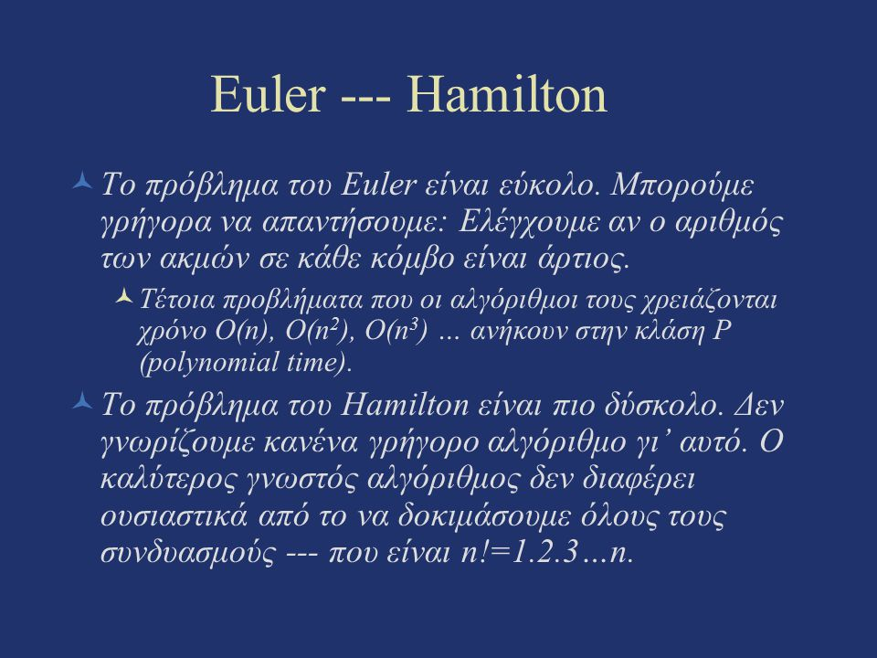 Euler --- Hamilton Το πρόβλημα του Euler είναι εύκολο. Μπορούμε γρήγορα να απαντήσουμε: Ελέγχουμε αν ο αριθμός των ακμών σε κάθε κόμβο είναι άρτιος.