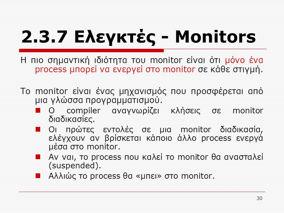2.3.7 Ελεγκτές - Μonitors Η πιο σημαντική ιδιότητα του monitor είναι ότι μόνο ένα process μπορεί να ενεργεί στο monitor σε κάθε στιγμή.