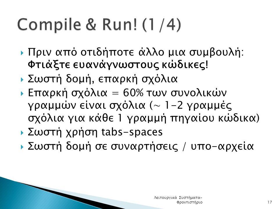 Compile & Run! (1/4) Πριν από οτιδήποτε άλλο μια συμβουλή: Φτιάξτε ευανάγνωστους κώδικες! Σωστή δομή, επαρκή σχόλια.
