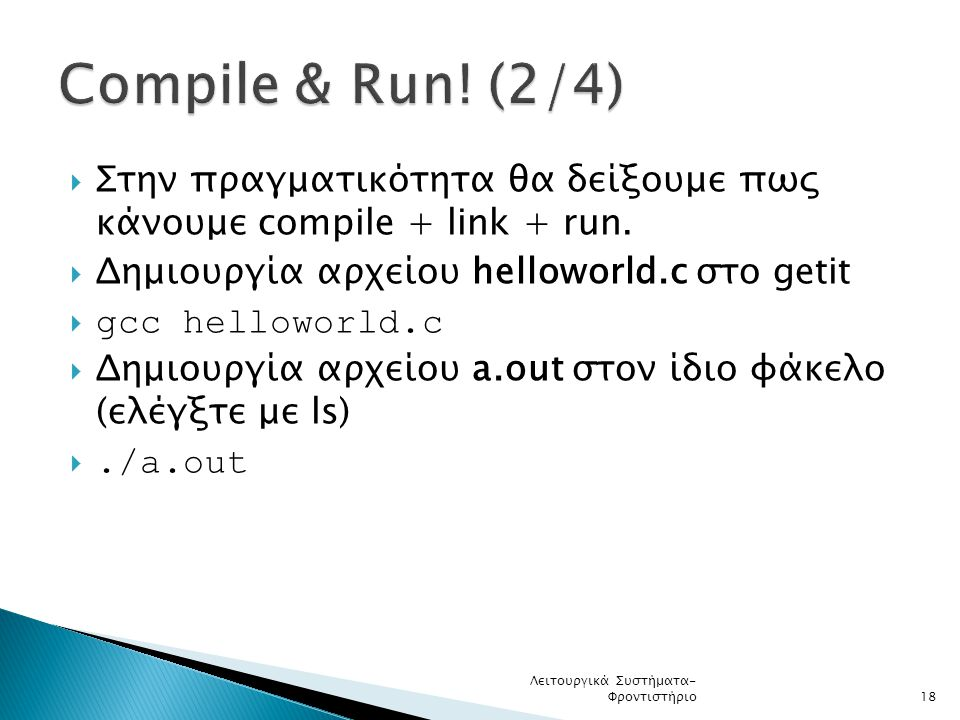 Compile & Run! (2/4) Στην πραγματικότητα θα δείξουμε πως κάνουμε compile + link + run. Δημιουργία αρχείου helloworld.c στο getit.