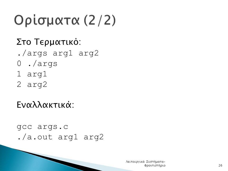 Ορίσματα (2/2) Στο Τερματικό: ./args arg1 arg2 0 ./args 1 arg1 2 arg2 Εναλλακτικά: gcc args.c ./a.out arg1 arg2