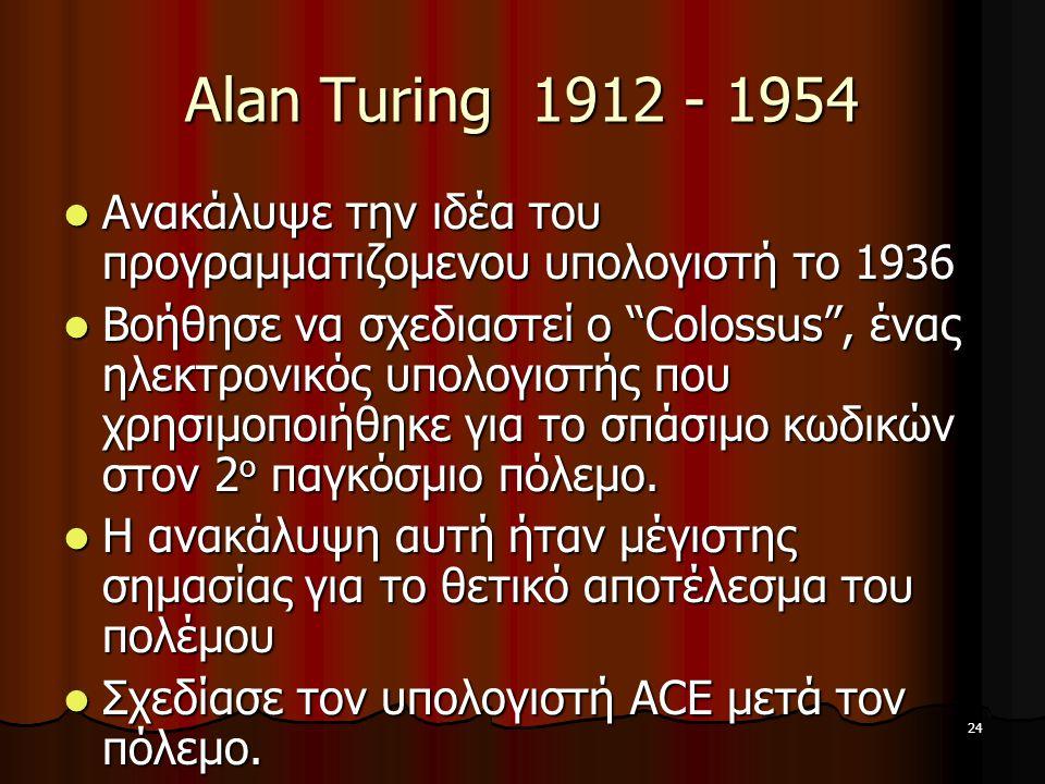Alan Turing 1912 - 1954 Ανακάλυψε την ιδέα του προγραμματιζομενου υπολογιστή το 1936.