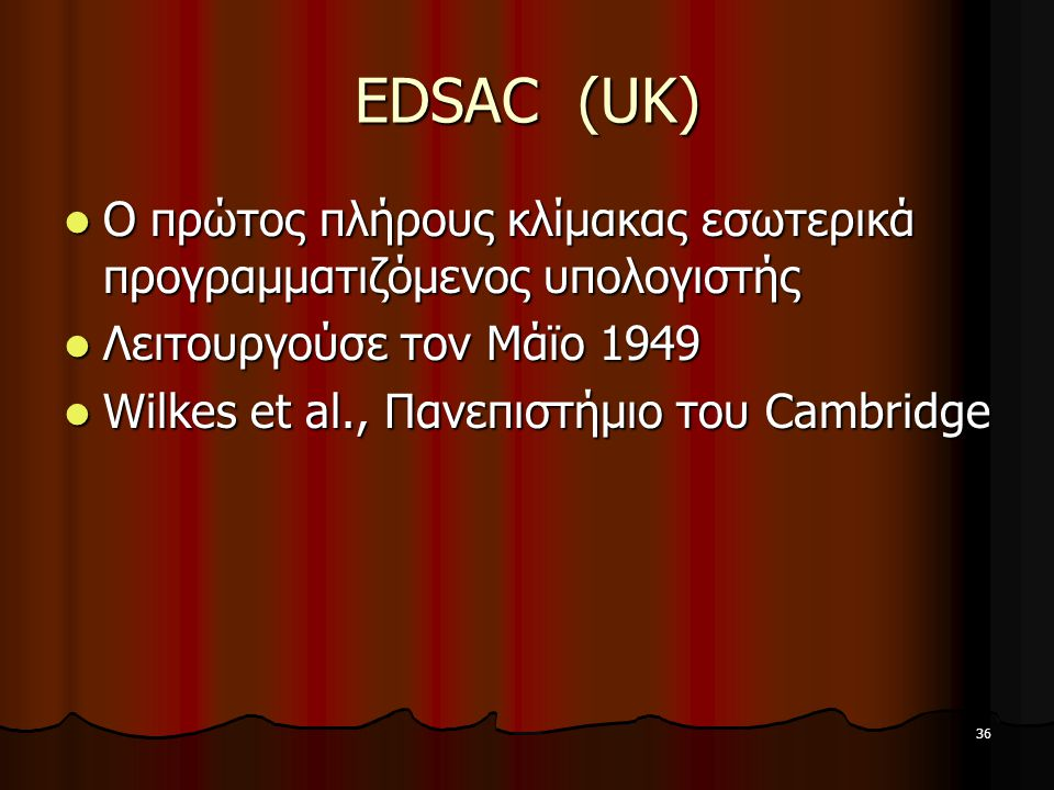 EDSAC (UK) Ο πρώτος πλήρους κλίμακας εσωτερικά προγραμματιζόμενος υπολογιστής. Λειτουργούσε τον Μάϊο 1949.