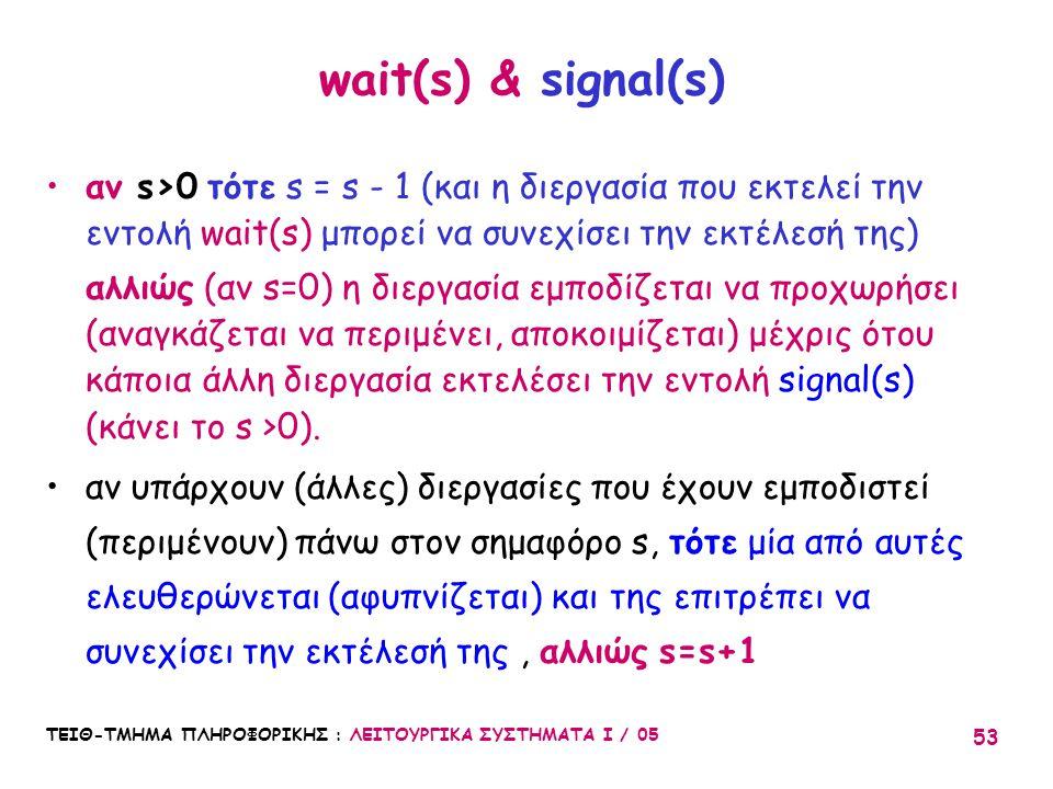 wait(s) & signal(s) αν s>0 τότε s = s - 1 (και η διεργασία που εκτελεί την εντολή wait(s) μπορεί να συνεχίσει την εκτέλεσή της)