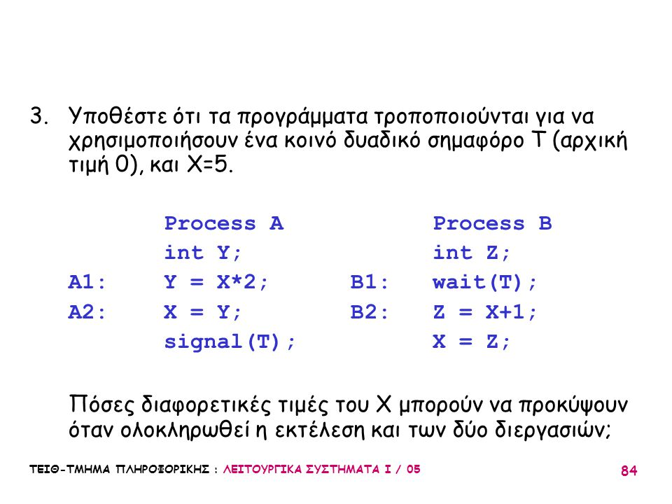 Υποθέστε ότι τα προγράμματα τροποποιούνται για να χρησιμοποιήσουν ένα κοινό δυαδικό σημαφόρο T (αρχική τιμή 0), και Χ=5.