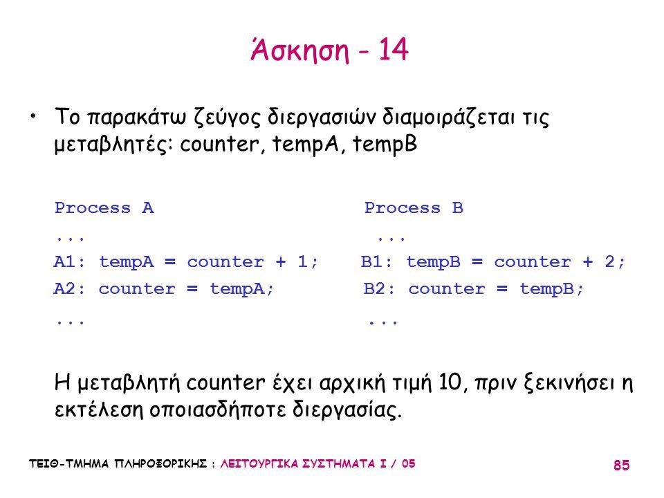 Άσκηση - 14 Το παρακάτω ζεύγος διεργασιών διαμοιράζεται τις μεταβλητές: counter, tempA, tempB. Process A Process B.