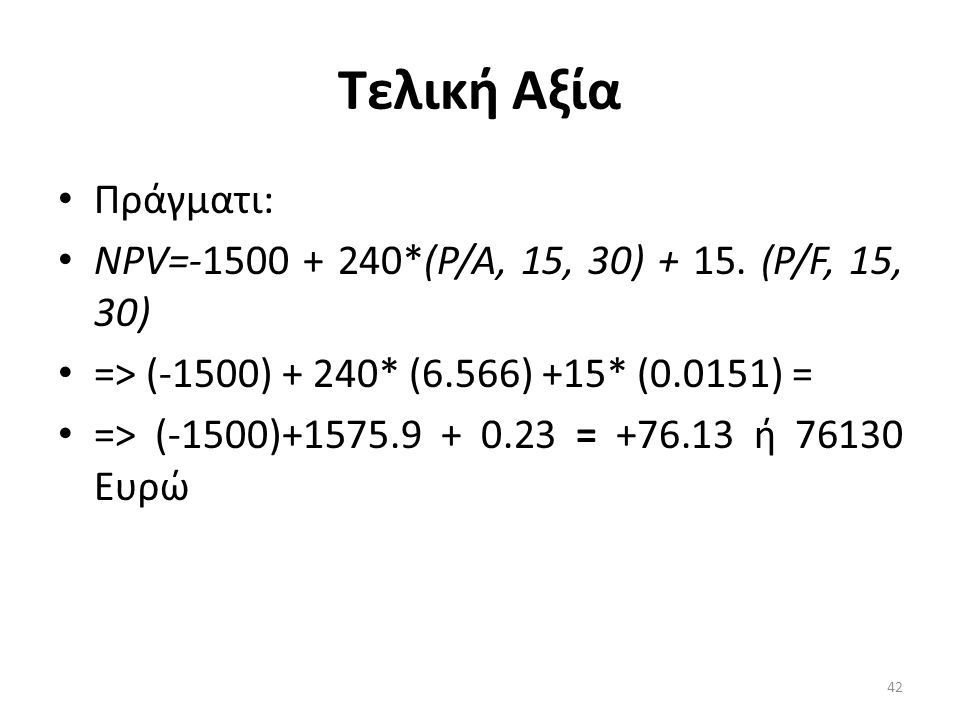 Τελική Αξία Πράγματι: ΝΡV=-1500 + 240*(Ρ/Α, 15, 30) + 15. (Ρ/F, 15, 30) => (-1500) + 240* (6.566) +15* (0.0151) =