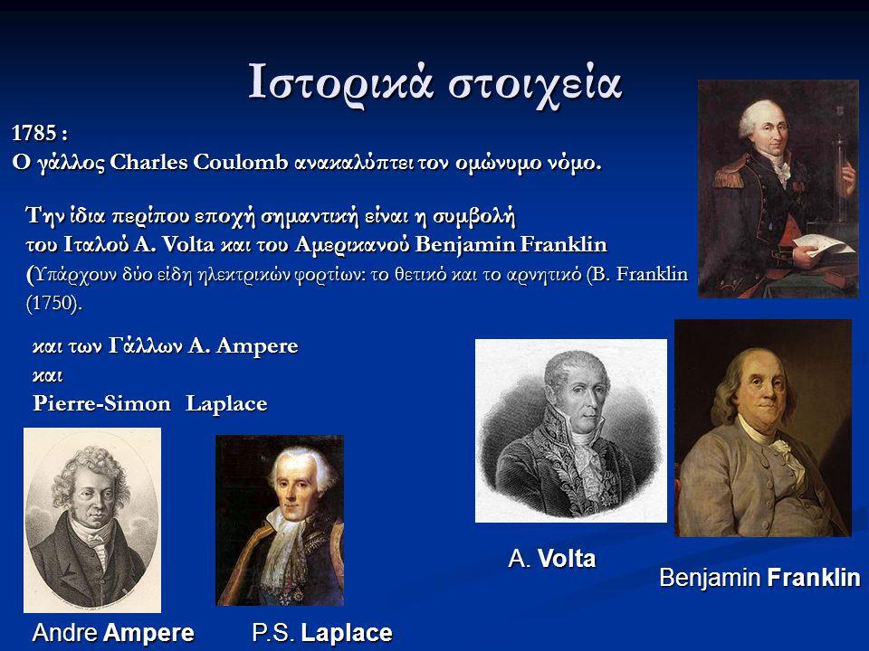 Ιστορικά στοιχεία 1785 : Ο γάλλος Charles Coulomb ανακαλύπτει τον ομώνυμο νόμο. Την ίδια περίπου εποχή σημαντική είναι η συμβολή.