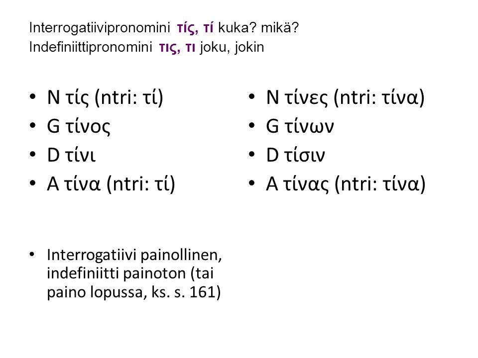 N τίς (ntri: τί) G τίνος D τίνι A τίνα (ntri: τί) N τίνες (ntri: τίνα)